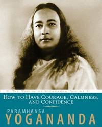 HOW TO HAVE COURAGE, CALMNESS AND CONFIDENCE: The Wisdom Of Yogananda, Vol.5
