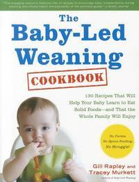 The Baby-Led Weaning Cookbook: Delicious Recipes That Will Help Your Baby Learn to Eat Solid...
