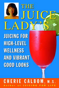The Juice Lady's Juicing for High Level Wellness and Vibrant Good Looks