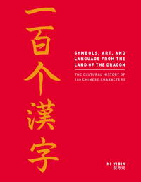 Symbols, Art, and Language from the Land of the Dragon: The Cultural History of 100 Chinese...