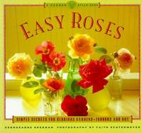 Easy Roses Simple Secrets for Glorious Gardens  - Indoors and Out