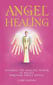 Angel Healing: Invoking the Healing Power of the Angels Through Simple Ritual