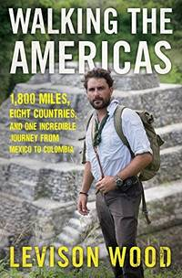 WALKING THE AMERICAS  1,800 Miles, Eight Countries, and One Incredible  Journey from Mexico to Colombia
