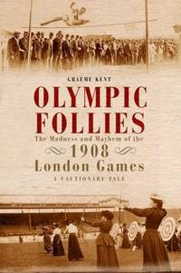 Olympic Follies: The Madness & Mayhem of the 1908 London Games: A Cautionary Tale