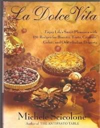 La Dolce Vita: Enjoy Life's Sweet Pleasures with 170 Recipes for Biscotti, Torte, Crostate,...