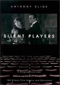 Silent Players; A Biographical and Autobiographical Study of 100 Silent Film Actors and Actresses