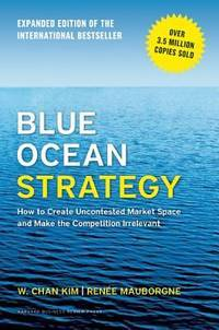 Blue Ocean Strategy, Expanded Edition: How to Create Uncontested Market Space and Make the...