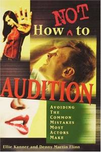 How Not to Audition: Avoiding the Common Mistakes Most Actors Make Kanner, Ellie and Flinn, Denny...