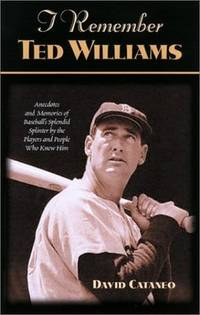 I Remember Ted Williams  Anecdotes and Memories of Baseball's Splendid  Splinter by the Players and People Who Knew Him