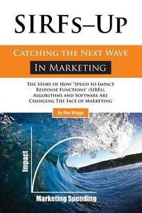 "SIRFs Up - Catching the Next Wave in Marketing: The Story of How ""Spend to Impact Response..."