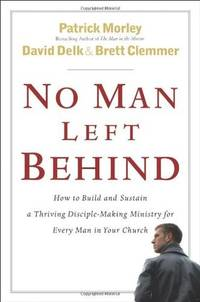 No Man Left Behind: How to Build and Sustain a Thriving, Disciple-Making Ministry for Every Man...
