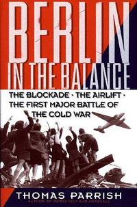 Berlin In the Balance, 1945-1949: the Blockade, the Airlift, the First Major Battle of the Cold War