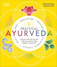 PRACTICAL AYURVEDA: Find Out Who You Are & What You Need To Bring Balance To Your Life