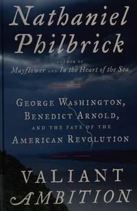 Valiant Ambition: George Washington, Benedict Arnold, and the Fate of the American Revolution...