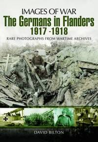 The Germans in Flanders 1917 - 1918. Rare Photographs from Wartime Archives