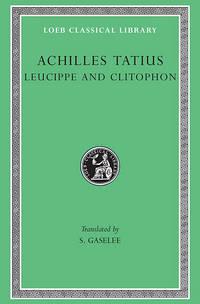 Achilles Tatius: The Adventures of Leucippe and Clitophon (Loeb Classical Library 45)