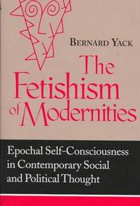 Fetishism of Modernities: Epochal Self-Consciousness in Contemporary Social and Political Thought...