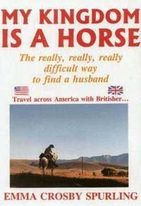 My Kingdom Is a Horse : The Really, Really, Really Difficult Way to Find a Husband