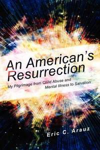 An American's Resurrection: :My Pilgrimage from Child Abuse and Mental Illness to Salvation