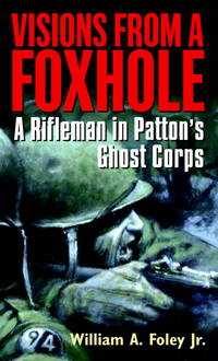 Visions From a Foxhole: A Rifleman in Patton's Ghost Corps by Foley, William