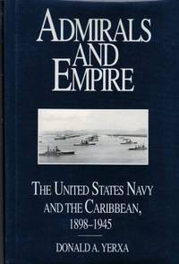 Admirals & Empire: The U.S. Navy & The Caribbean, 1898-1945 by  Donald A Yerxa - Hardcover - from Antheil Booksellers (SKU: ABE-98307268)