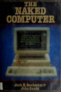 The naked computer: A layperson's almanac of computer lore, wizardry, personalities,...