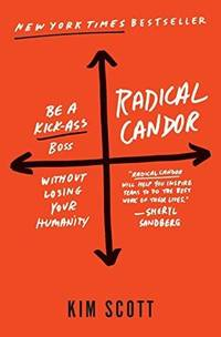 Radical Candor: Be a Kick-Ass Boss Without Losing Your Humanity by Scott, Kim