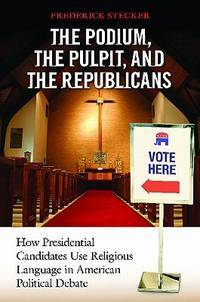 THE PODIUM, THE PULPIT, AND THE REPUBLICANS. How Presidential Candidates Use Religious Language In American Political Debate.