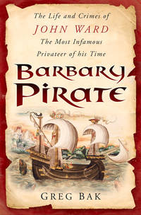 BARBARY PIRATE: The Life and Crimes of JOHN WARD - The Most Infamous Privateer of his Time.