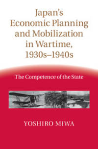 JAPAN'S ECONOMIC PLANNING AND MOBILIZATION IN WARTIME 1930s-1940s.  The Competence of the State