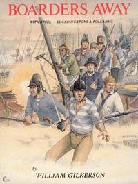 Boarders Away: With Steel-Edged Weapons and Polearms of the Classical Age of Fighting Sail, 1626-1826-- Tracing Their Development in the Navies of England and Northern Europe Through That of the United States, with Particular Attention to the Period of the American Revolution through the War of 1812
