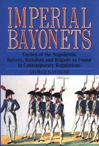 Imperial Bayonets: Tactics of the Napoleonic Battery, Battalion, and Brigade as Found in...