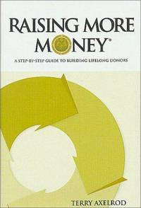 Raising More Money : A Step by Step Guide to Building Lifelong Donors