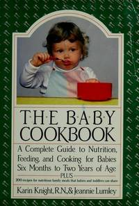 The Baby Cookbook : A Complete Guide to Nutrition, Feeding and Cooking for Babies Six Months to...