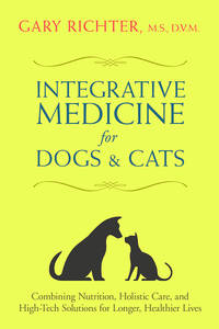 INTEGRATIVE MEDICINE FOR DOGS & CATS: Combining Nutrition, Holistic Care & High-Tech Solutions For Longer, Healthier Lives