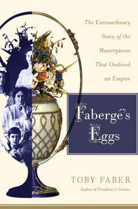FABERGE'S EGGS : THE EXTRAORDINARY STORY OF THE MASTERPIECES THAT OUTLIVED AN EMPIRE
