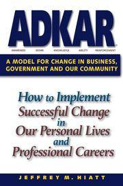 ADKAR: a Model for Change in Business, Government and our Community : How to Implement Successful...