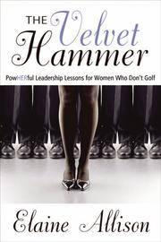 The Velvet Hammer: Powherful Leadership Lessons for Women Who Don't Golf