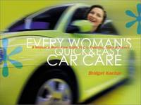 Every Woman's Quick & Easy Car Care: A Worry-Free Guide to Car Troubles, Trials, & Travels