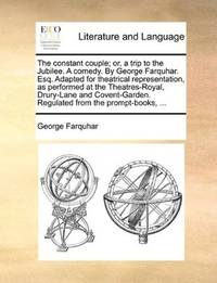 image of The constant couple; or, a trip to the Jubilee. A comedy. By George Farquhar. Esq. Adapted for theatrical representation, as performed at the ... Regulated from the prompt-books, ..