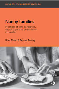 Nanny Families: Practices of Care by Nannies, Au Pairs, Parents and Children in Sweden (Sociology...