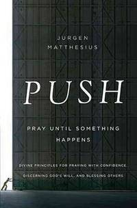 PUSH: Pray Until Something Happens: Divine Principles for Praying with Confidence, Discerning...