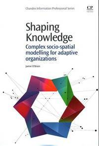 Shaping Knowledge: Complex Socio-Spatial Modelling for Adaptive Organizations (Chandos...