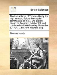 image of The trial at large of Thomas Hardy, for high treason; before the special commission, at the ... Old-Bailey: began on Tuesday, October 28, and ... November 5, 1794. ... By John Newton, Esq