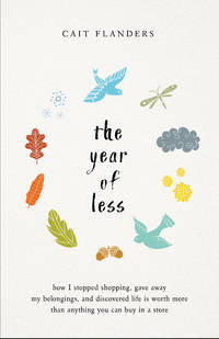 YEAR OF LESS: How I Stopped Shopping, Gave Away My Belongings & Discovered Life Is Worth More Than Anything You Can Buy In A Store