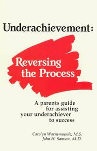 Underachievement: Reversing the Process  A Parents Guide for Assisting Your Underachiever to Success
