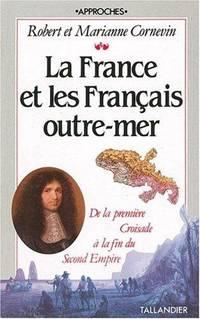 LA FRANCE ET LES FRANCAIS OUTRE-MER ; DE LA PREMIERE CROISADE A LA FIN DU SECOND EMPIRE