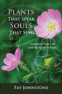 PLANTS THAT SPEAK, SOULS THAT SING: Transform Your Life With The Spirit Of Plants