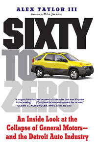 Sixty to Zero: An Inside Look at the Collapse of General Motors - and the Detroit Auto Industry