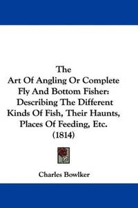 The Art Of Angling Or Complete Fly And Bottom Fisher: Describing The Different Kinds Of Fish, Their Haunts, Places Of Feeding, Etc. (1814) by  Charles Bowlker - from Phatpocket Limited (SKU: Z1-C-050-01497)